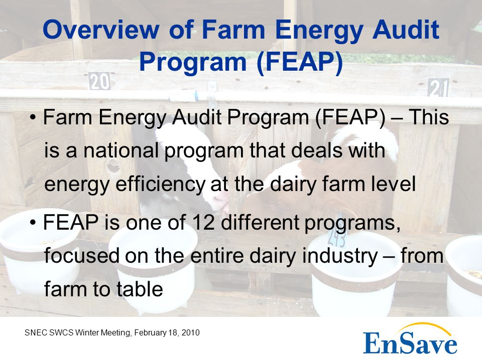 SNEC SWCS Winter Meeting, February 18, 2010 Overview of Farm Energy Audit Program (FEAP) Farm Energy Audit Program (FEAP) – This is a national program that deals with energy efficiency at the dairy farm level FEAP is one of 12 different programs, focused on the entire dairy industry – from farm to table