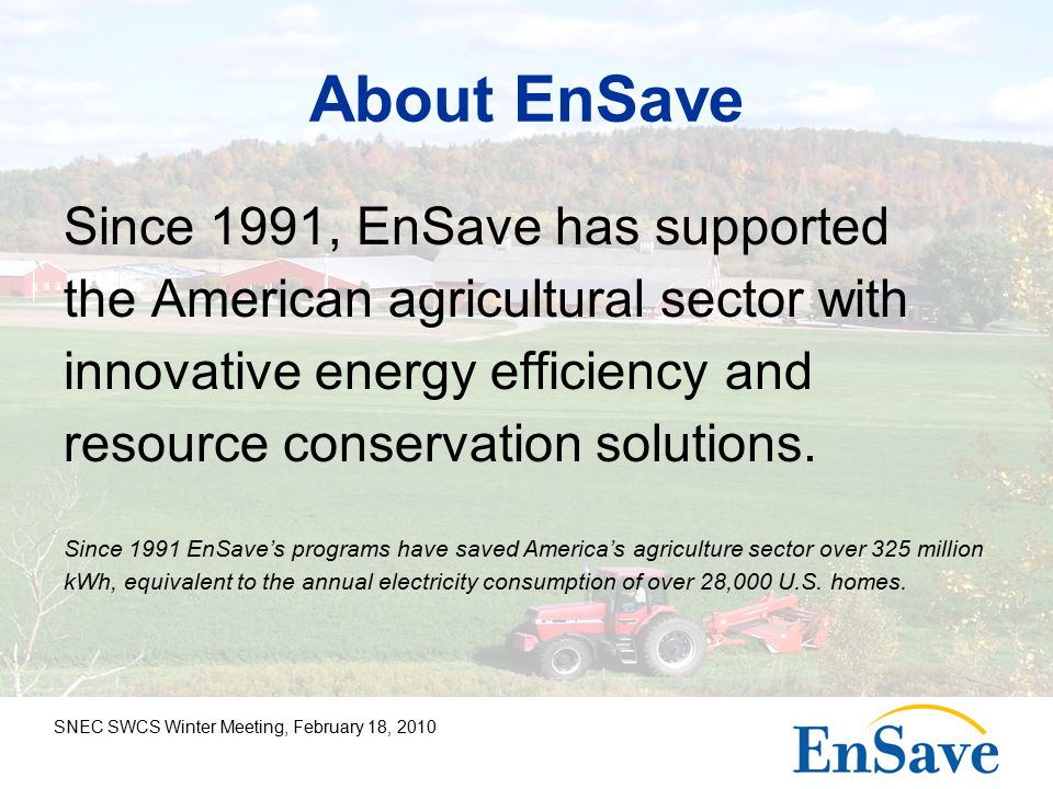 SNEC SWCS Winter Meeting, February 18, 2010 About EnSave Since 1991, EnSave has supported the American agricultural sector with innovative energy efficiency and resource conservation solutions.