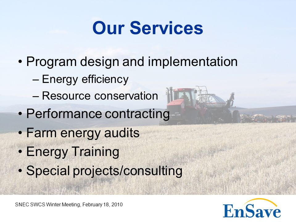 SNEC SWCS Winter Meeting, February 18, 2010 Our Services Program design and implementation –Energy efficiency –Resource conservation Performance contracting Farm energy audits Energy Training Special projects/consulting