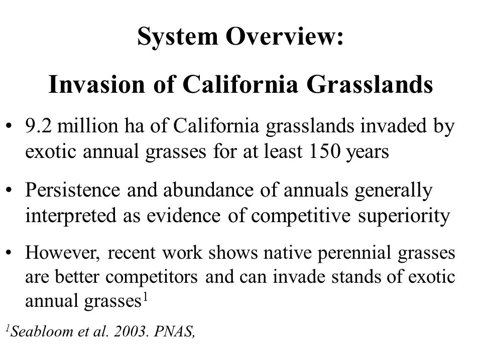 System Overview: Invasion of California Grasslands 9.2 million ha of California grasslands invaded by exotic annual grasses for at least 150 years Persistence and abundance of annuals generally interpreted as evidence of competitive superiority However, recent work shows native perennial grasses are better competitors and can invade stands of exotic annual grasses 1 1 Seabloom et al.