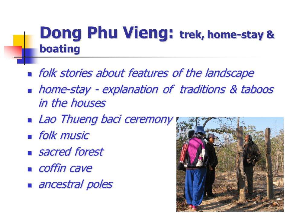 Dong Phu Vieng: trek, home-stay & boating folk stories about features of the landscape folk stories about features of the landscape home-stay - explanation of traditions & taboos in the houses home-stay - explanation of traditions & taboos in the houses Lao Thueng baci ceremony Lao Thueng baci ceremony folk music folk music sacred forest sacred forest coffin cave coffin cave ancestral poles ancestral poles