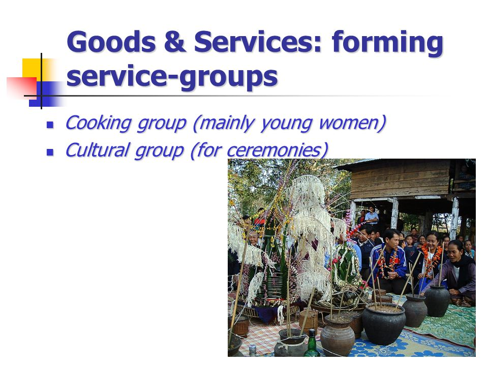 Goods & Services: forming service-groups Cooking group (mainly young women) Cooking group (mainly young women) Cultural group (for ceremonies) Cultural group (for ceremonies)