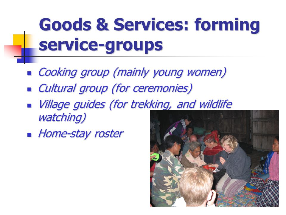 Goods & Services: forming service-groups Cooking group (mainly young women) Cooking group (mainly young women) Cultural group (for ceremonies) Cultural group (for ceremonies) Village guides (for trekking, and wildlife watching) Village guides (for trekking, and wildlife watching) Home-stay roster Home-stay roster