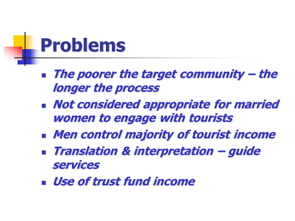 Problems The poorer the target community – the longer the process The poorer the target community – the longer the process Not considered appropriate for married women to engage with tourists Not considered appropriate for married women to engage with tourists Men control majority of tourist income Men control majority of tourist income Translation & interpretation – guide services Translation & interpretation – guide services Use of trust fund income Use of trust fund income