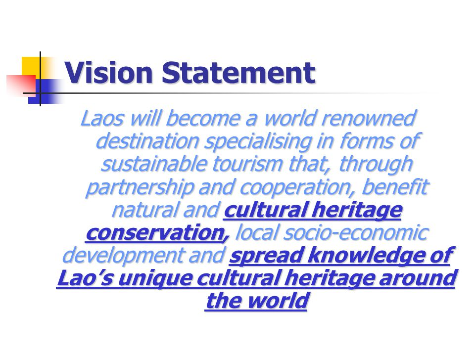 Vision Statement Laos will become a world renowned destination specialising in forms of sustainable tourism that, through partnership and cooperation, benefit natural and cultural heritage conservation, local socio-economic development and spread knowledge of Lao's unique cultural heritage around the world