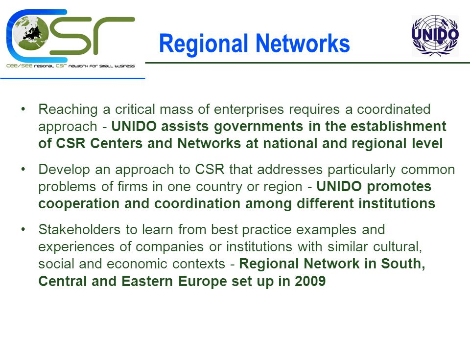 Regional Networks Reaching a critical mass of enterprises requires a coordinated approach - UNIDO assists governments in the establishment of CSR Centers and Networks at national and regional level Develop an approach to CSR that addresses particularly common problems of firms in one country or region - UNIDO promotes cooperation and coordination among different institutions Stakeholders to learn from best practice examples and experiences of companies or institutions with similar cultural, social and economic contexts - Regional Network in South, Central and Eastern Europe set up in 2009