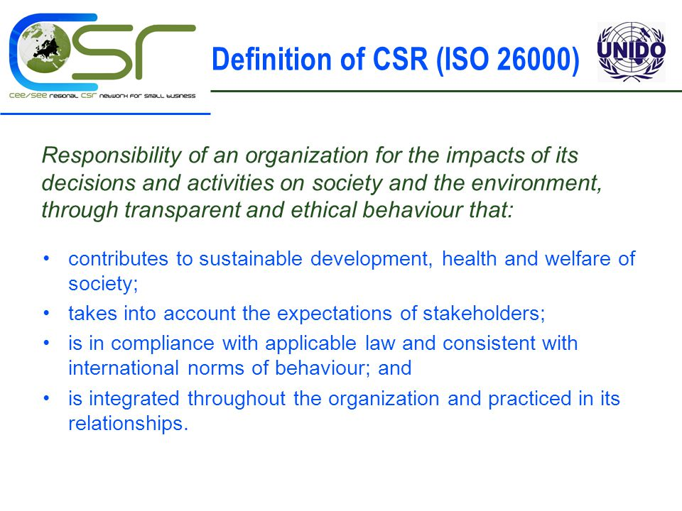 Definition of CSR (ISO 26000) Responsibility of an organization for the impacts of its decisions and activities on society and the environment, through transparent and ethical behaviour that: contributes to sustainable development, health and welfare of society; takes into account the expectations of stakeholders; is in compliance with applicable law and consistent with international norms of behaviour; and is integrated throughout the organization and practiced in its relationships.
