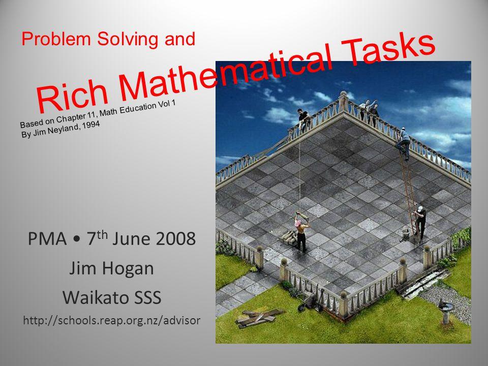 Rich Mathematical Tasks PMA 7 th June 2008 Jim Hogan Waikato SSS http://schools.reap.org.nz/advisor Based on Chapter 11, Math Education Vol 1 By Jim Neyland, 1994 Problem Solving and