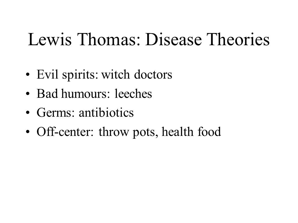 Lewis Thomas: Disease Theories Evil spirits: witch doctors Bad humours: leeches Germs: antibiotics Off-center: throw pots, health food