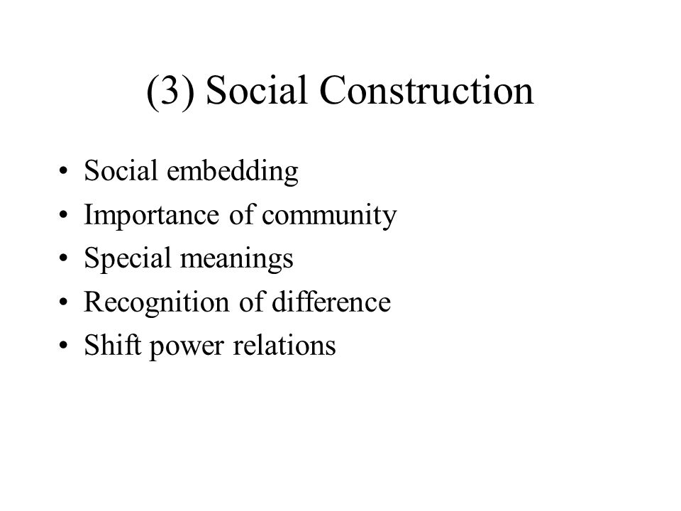 (3) Social Construction Social embedding Importance of community Special meanings Recognition of difference Shift power relations