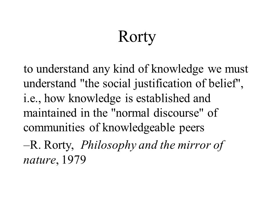 Rorty to understand any kind of knowledge we must understand the social justification of belief , i.e., how knowledge is established and maintained in the normal discourse of communities of knowledgeable peers –R.