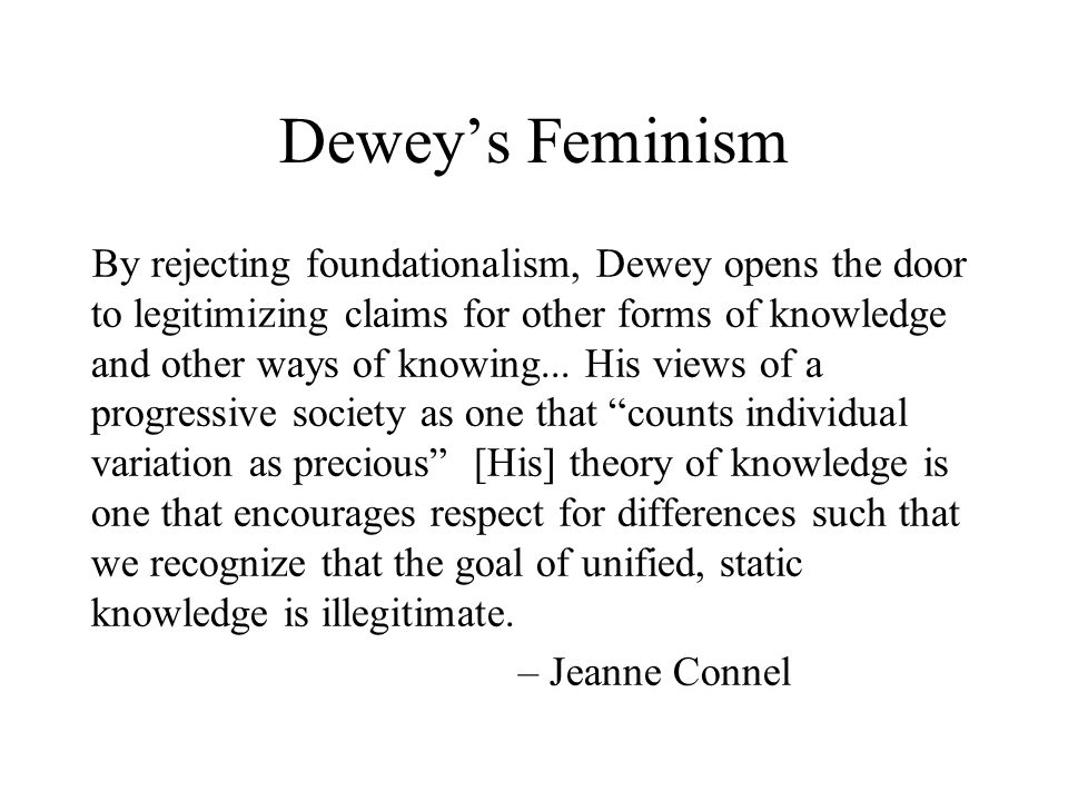 Dewey's Feminism By rejecting foundationalism, Dewey opens the door to legitimizing claims for other forms of knowledge and other ways of knowing...