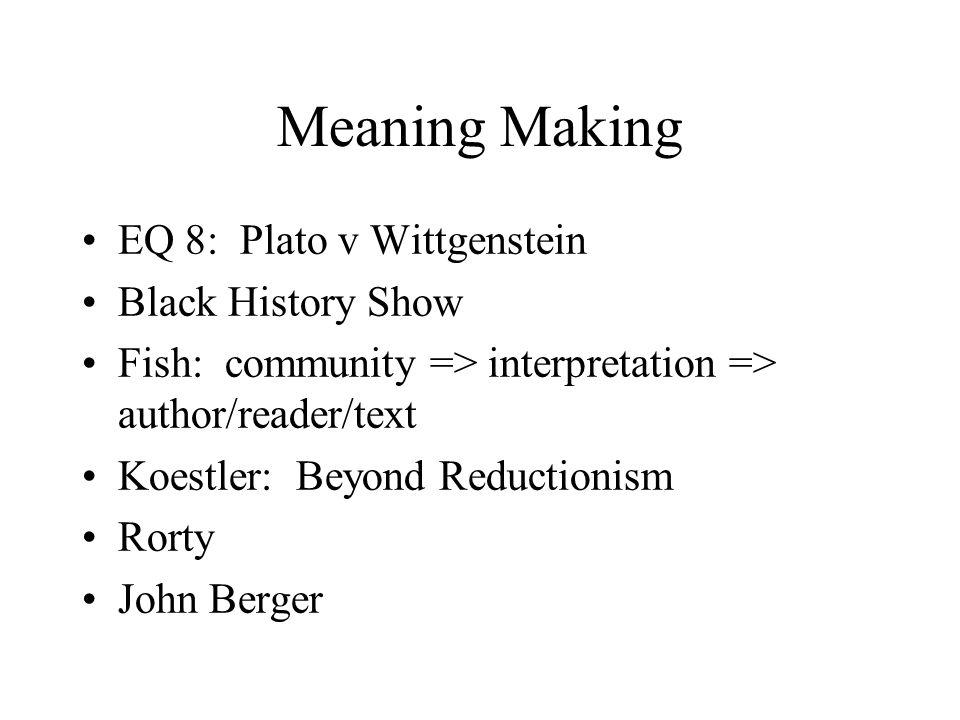 Meaning Making EQ 8: Plato v Wittgenstein Black History Show Fish: community => interpretation => author/reader/text Koestler: Beyond Reductionism Rorty John Berger