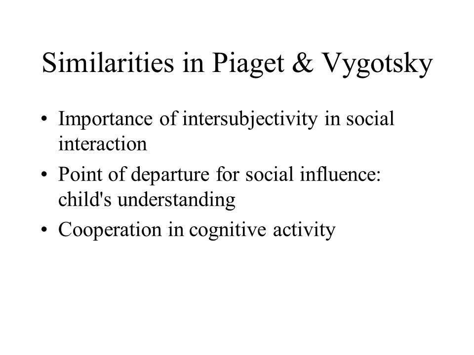 Similarities in Piaget & Vygotsky Importance of intersubjectivity in social interaction Point of departure for social influence: child s understanding Cooperation in cognitive activity