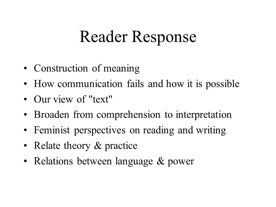 Reader Response Construction of meaning How communication fails and how it is possible Our view of text Broaden from comprehension to interpretation Feminist perspectives on reading and writing Relate theory & practice Relations between language & power