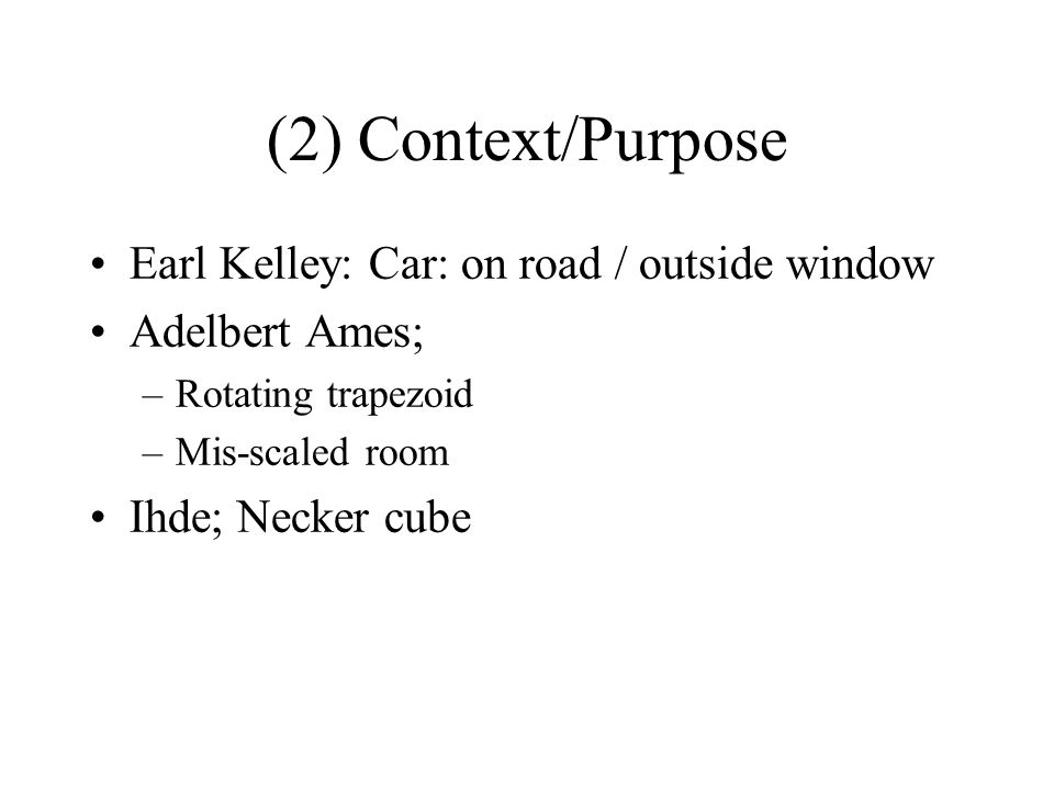 (2) Context/Purpose Earl Kelley: Car: on road / outside window Adelbert Ames; –Rotating trapezoid –Mis-scaled room Ihde; Necker cube