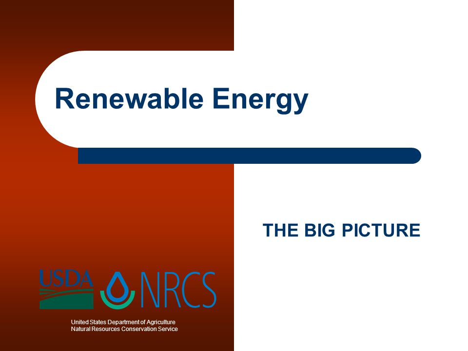 United States Department of Agriculture Natural Resources Conservation Service Renewable Energy THE BIG PICTURE