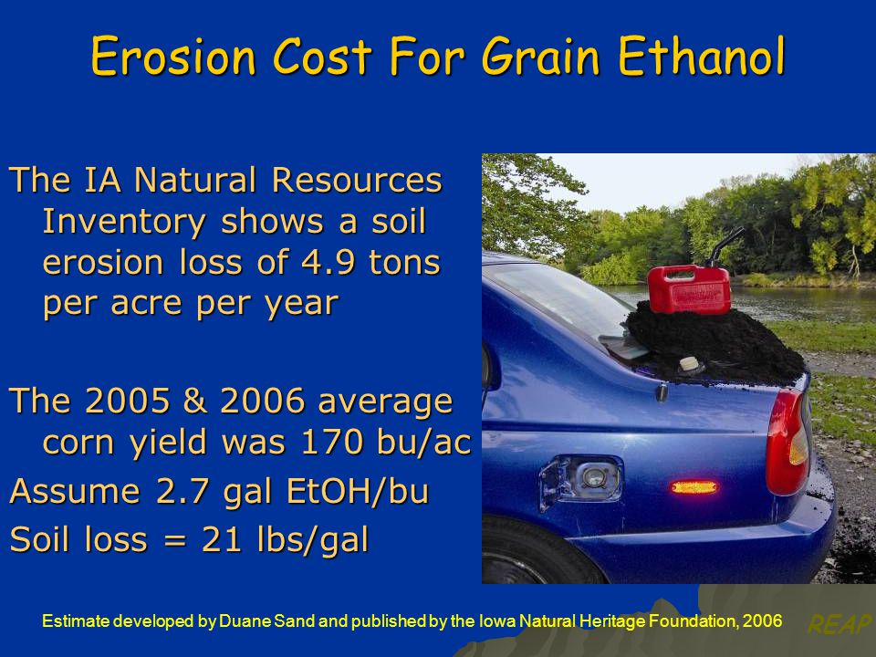Erosion Cost For Grain Ethanol The IA Natural Resources Inventory shows a soil erosion loss of 4.9 tons per acre per year The 2005 & 2006 average corn yield was 170 bu/ac Assume 2.7 gal EtOH/bu Soil loss = 21 lbs/gal Estimate developed by Duane Sand and published by the Iowa Natural Heritage Foundation, 2006 REAP