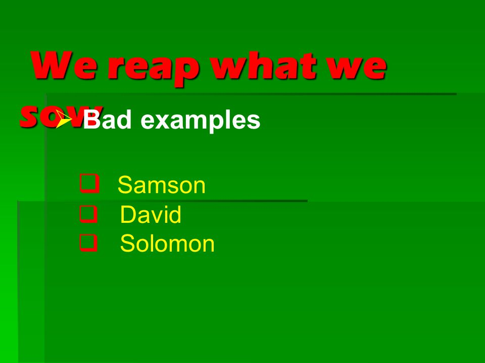 We reap what we sow We reap what we sow  Bad examples  Samson  David  Solomon