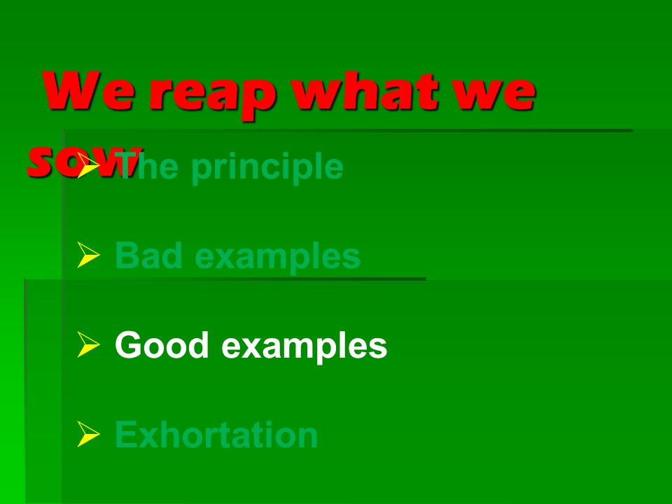 We reap what we sow We reap what we sow  The principle  Bad examples  Good examples  Exhortation
