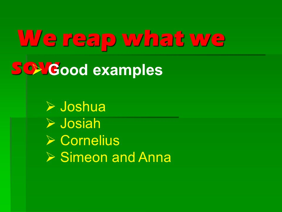 We reap what we sow We reap what we sow  Good examples  Joshua  Josiah  Cornelius  Simeon and Anna