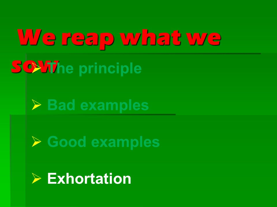 We reap what we sow We reap what we sow  The principle  Bad examples  Good examples  Exhortation