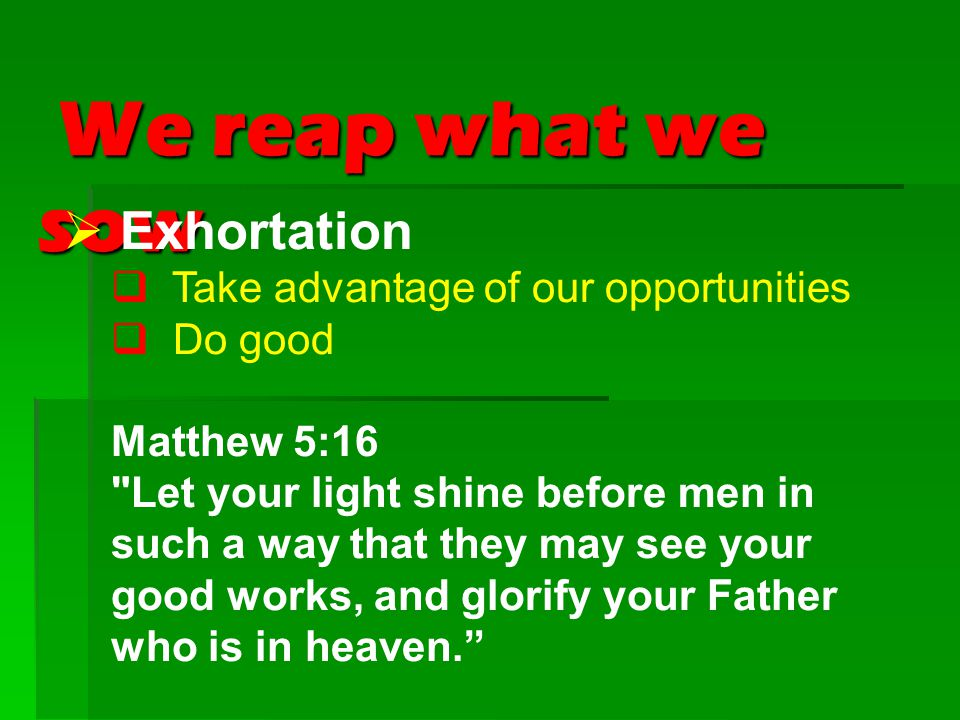 We reap what we sow We reap what we sow  Exhortation  Take advantage of our opportunities  Do good Matthew 5:16