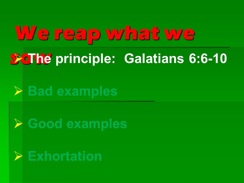 We reap what we sow We reap what we sow  The principle: Galatians 6:6-10  Bad examples  Good examples  Exhortation