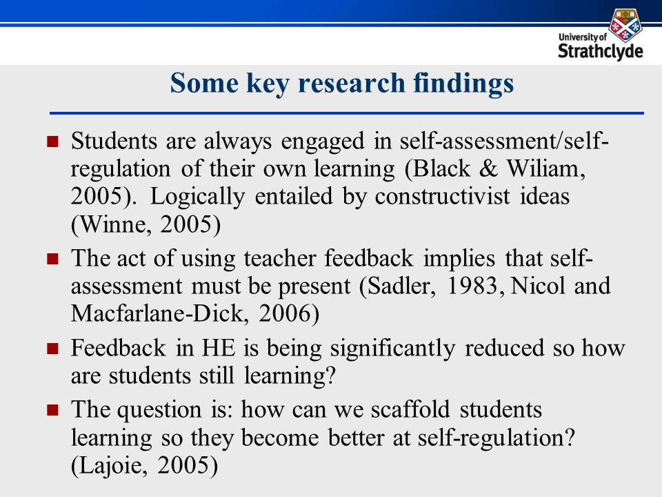 Some key research findings Students are always engaged in self-assessment/self- regulation of their own learning (Black & Wiliam, 2005).