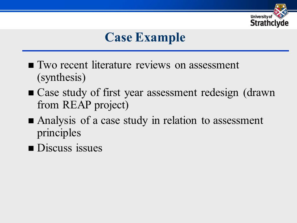 Case Example Two recent literature reviews on assessment (synthesis) Case study of first year assessment redesign (drawn from REAP project) Analysis of a case study in relation to assessment principles Discuss issues
