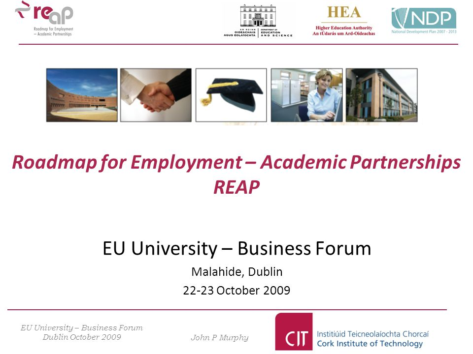 Roadmap for Employment – Academic Partnerships REAP EU University – Business Forum Malahide, Dublin 22-23 October 2009 EU University – Business Forum