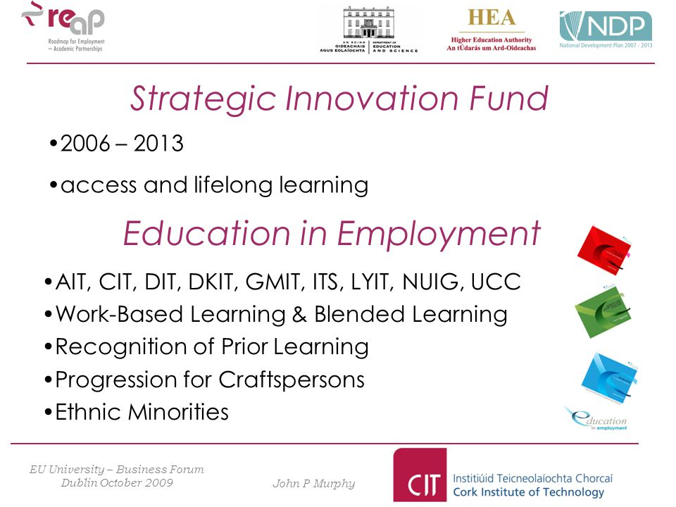 EU University – Business Forum Dublin October 2009 John P Murphy 2006 – 2013 access and lifelong learning Strategic Innovation Fund Education in Employment AIT, CIT, DIT, DKIT, GMIT, ITS, LYIT, NUIG, UCC Work-Based Learning & Blended Learning Recognition of Prior Learning Progression for Craftspersons Ethnic Minorities