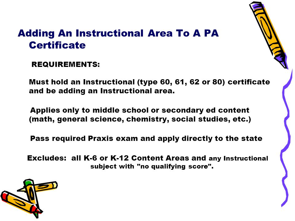 Adding An Instructional Area To A PA Certificate REQUIREMENTS: Must hold an Instructional (type 60, 61, 62 or 80) certificate and be adding an Instructional area.
