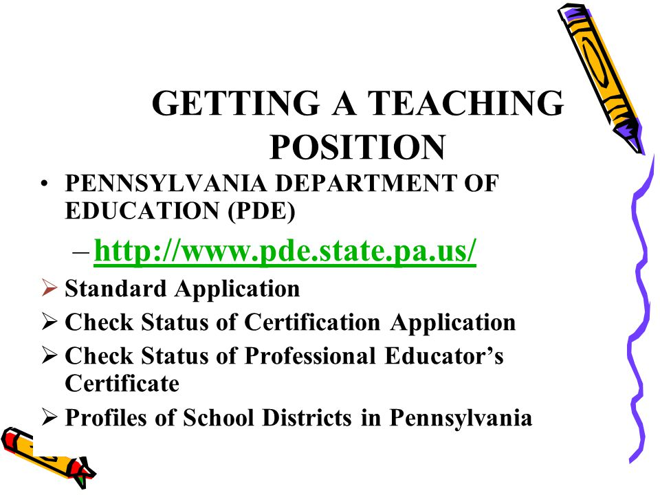 GETTING A TEACHING POSITION PENNSYLVANIA DEPARTMENT OF EDUCATION (PDE) –http://www.pde.state.pa.us/http://www.pde.state.pa.us/  Standard Application  Check Status of Certification Application  Check Status of Professional Educator's Certificate  Profiles of School Districts in Pennsylvania