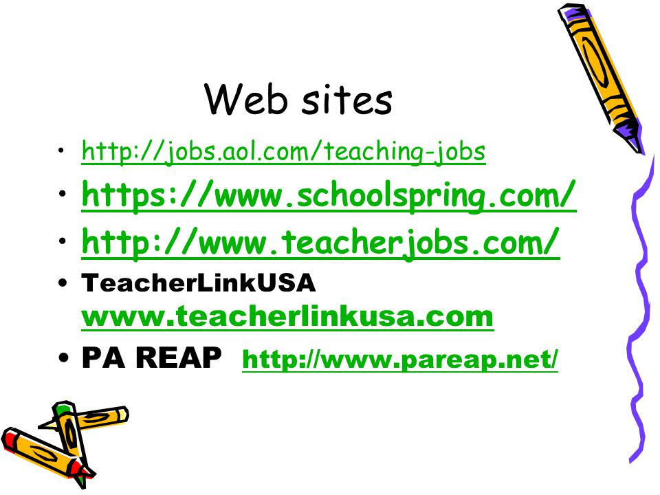 Web sites http://jobs.aol.com/teaching-jobs https://www.schoolspring.com/ http://www.teacherjobs.com/ TeacherLinkUSA www.teacherlinkusa.com www.teacherlinkusa.com PA REAP http://www.pareap.net/ http://www.pareap.net/