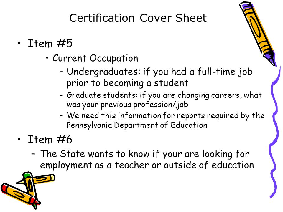 Item #5 Current Occupation –Undergraduates: if you had a full-time job prior to becoming a student –Graduate students: if you are changing careers, what was your previous profession/job –We need this information for reports required by the Pennsylvania Department of Education Item #6 –The State wants to know if your are looking for employment as a teacher or outside of education Certification Cover Sheet