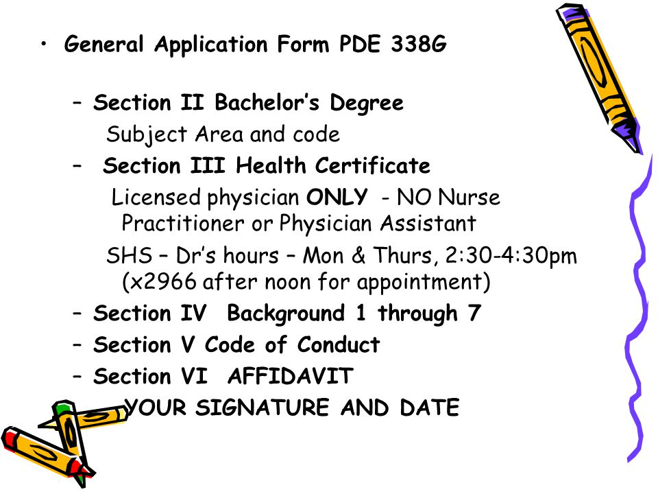 General Application Form PDE 338G –Section II Bachelor's Degree Subject Area and code – Section III Health Certificate Licensed physician ONLY - NO Nurse Practitioner or Physician Assistant SHS – Dr's hours – Mon & Thurs, 2:30-4:30pm (x2966 after noon for appointment) –Section IV Background 1 through 7 –Section V Code of Conduct –Section VI AFFIDAVIT YOUR SIGNATURE AND DATE