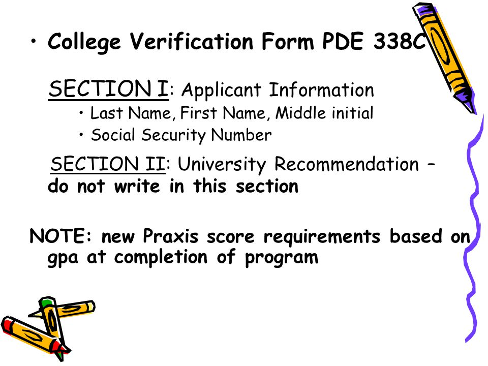 College Verification Form PDE 338C SECTION I : Applicant Information Last Name, First Name, Middle initial Social Security Number SECTION II: University Recommendation – do not write in this section NOTE: new Praxis score requirements based on gpa at completion of program