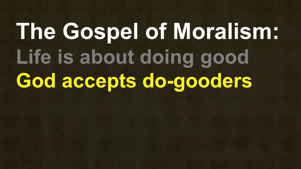 The Gospel of Moralism: Life is about doing good God accepts do-gooders