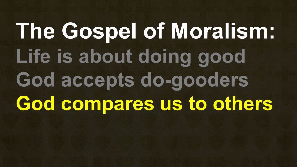 The Gospel of Moralism: Life is about doing good God accepts do-gooders God compares us to others