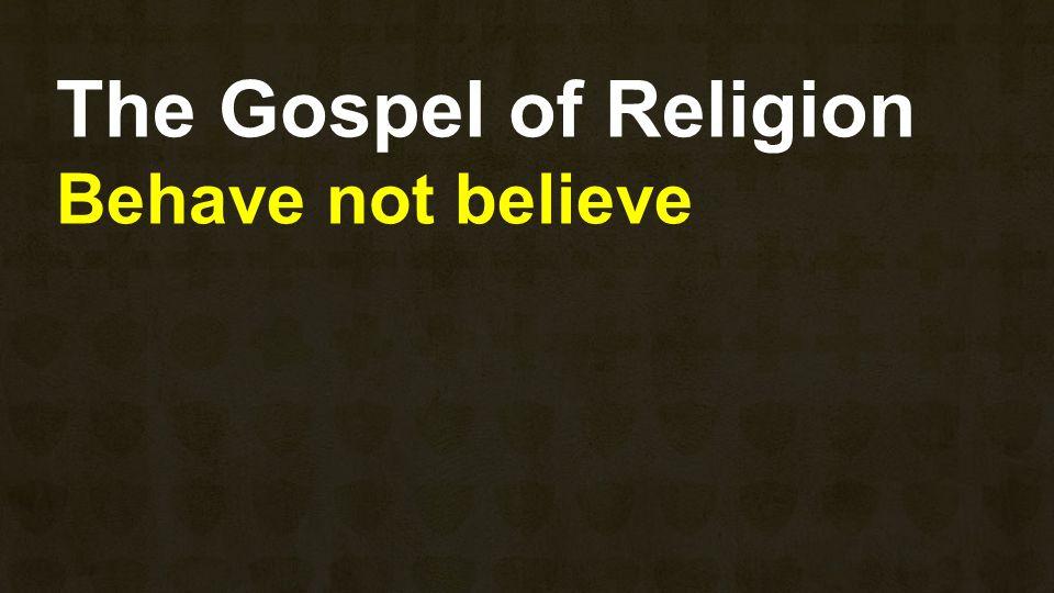The Gospel of Religion Behave not believe