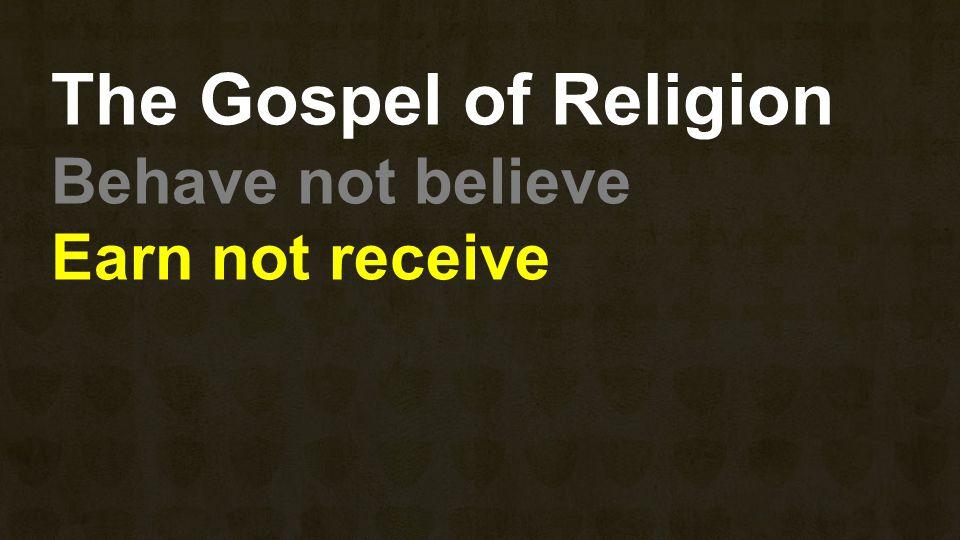The Gospel of Religion Behave not believe Earn not receive
