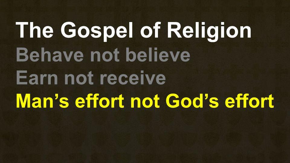 The Gospel of Religion Behave not believe Earn not receive Man's effort not God's effort