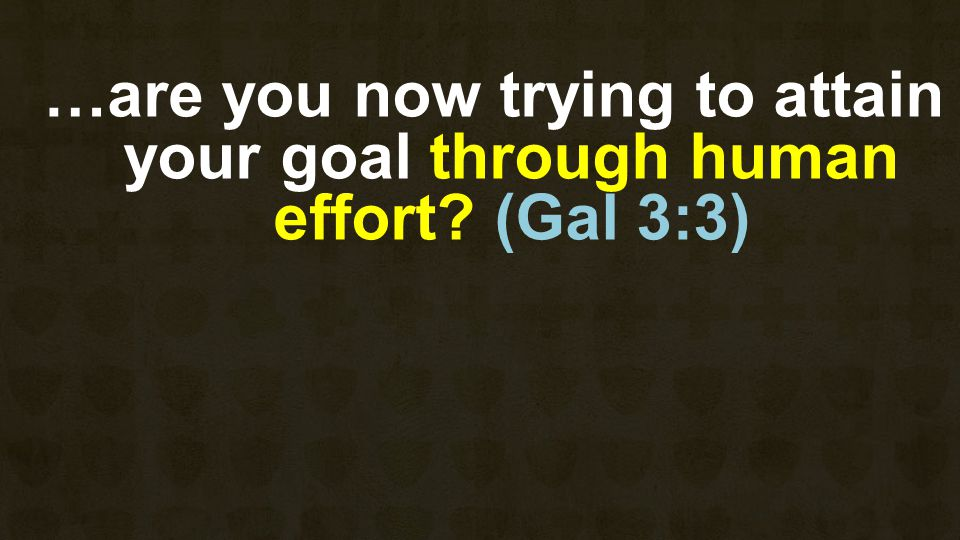 …are you now trying to attain your goal through human effort? (Gal 3:3)