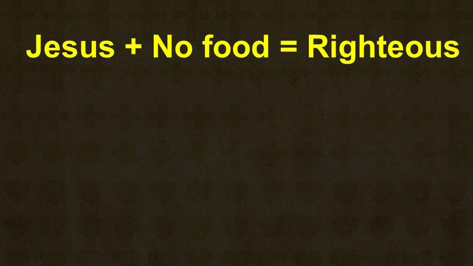 Jesus + No food = Righteous