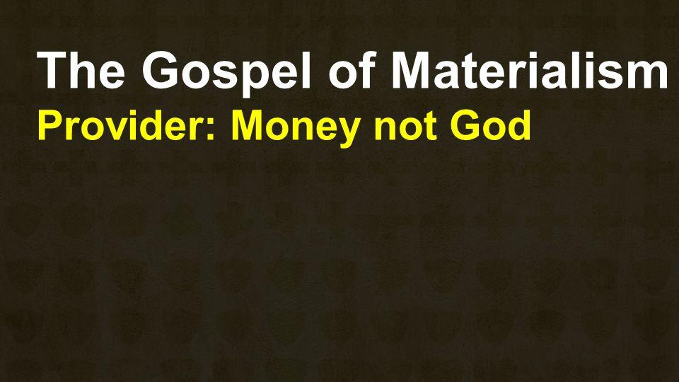 The Gospel of Materialism Provider: Money not God
