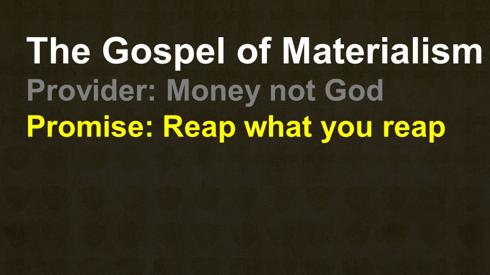The Gospel of Materialism Provider: Money not God Promise: Reap what you reap