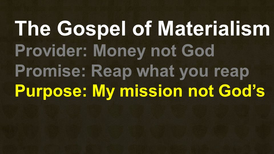 The Gospel of Materialism Provider: Money not God Promise: Reap what you reap Purpose: My mission not God's