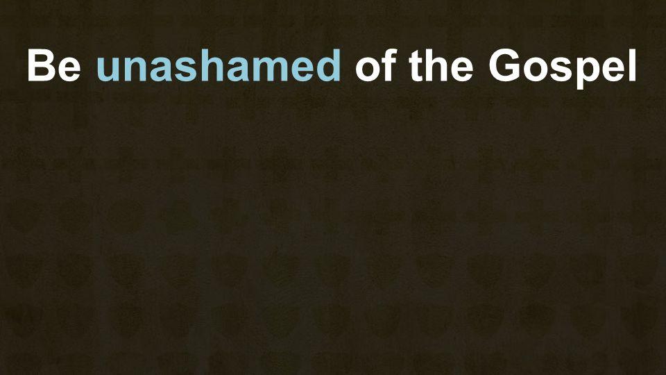 Be unashamed of the Gospel