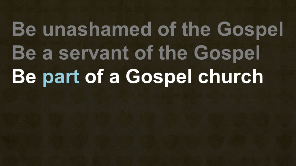 Be unashamed of the Gospel Be a servant of the Gospel Be part of a Gospel church
